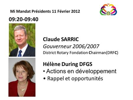 Mi Mandat Présidents 11 Février 2012 Claude SARRIC Gouverneur 2006/2007 District Rotary Fondation Chairman(DRFC) Hélène During DFGS Actions en développement.