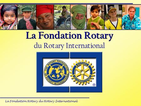 La Fondation Rotary du Rotary International La Fondation Rotary La Fondation Rotary du Rotary International ?