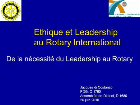 Ethique et Leadership au Rotary International De la nécessité du Leadership au Rotary Jacques di Costanzo PDG, D 1760 Assemblée de District, D 1680 26.