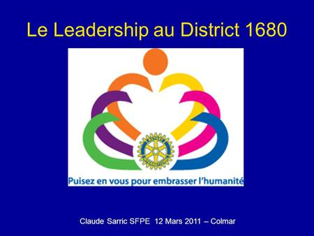 Le Leadership au District 1680 Claude Sarric SFPE 12 Mars 2011 – Colmar.
