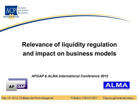 Banque de France - Autorité de Contrôle Prudentiel Relevance of liquidity regulation and impact on business models Frédéric VISNOVSKY Deputy general secretaryMay.
