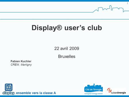 , ensemble vers la classe A 1 Display® users club 22 avril 2009 Bruxelles Fabien Kuchler CREM, Martigny.