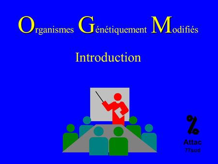 OGM O rganismes G énétiquement M odifiés Introduction Attac 77sud.