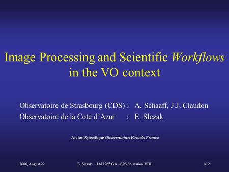2006, August 22E. Slezak – IAU 26 th GA – SPS 3b session VIII1/12 Image Processing and Scientific Workflows in the VO context Observatoire de Strasbourg.