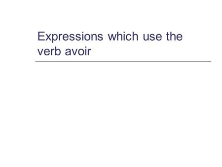 Expressions which use the verb avoir. Avoir in the present tense j ai (I have) tu as tu as (you have) SG. il a (he has) elle a (she has) nous avons (we.