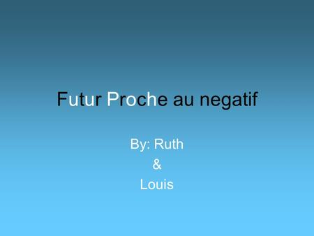 Futur Proche au negatif By: Ruth & Louis. When you are not going to do something, then you put ne in front of the verb vais (meaning going) and pas after.