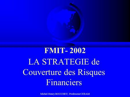 Michel Henry BOUCHET; Professeur CERAM FMIT- 2002 LA STRATEGIE de Couverture des Risques Financiers.