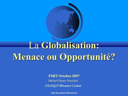 MH Bouchet/CERAM (c) Globalisation: Menace ou Opportunité? La Globalisation: Menace ou Opportunité? FMIT Octobre 2007 Michel Henry Bouchet FΦnance.