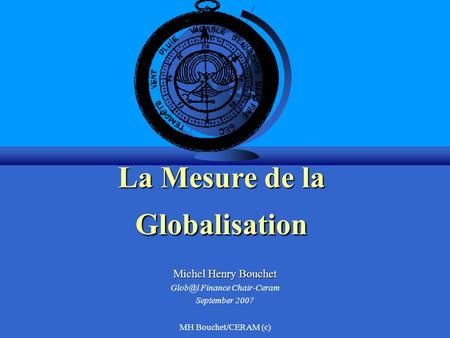 MH Bouchet/CERAM (c) La Mesure de la Globalisation Michel Henry Bouchet Finance Chair-Ceram September 2007.