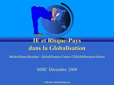 CERAM- Global Finance (c) IE et Risque-Pays dans la Globalisation IE et Risque-Pays dans la Globalisation Michel Henry Bouchet- Global Finance Center-