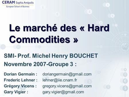 Le marché des « Hard Commodities » SMI- Prof. Michel Henry BOUCHET Novembre 2007-Groupe 3 : Dorian Germain : Frederic Lehner :