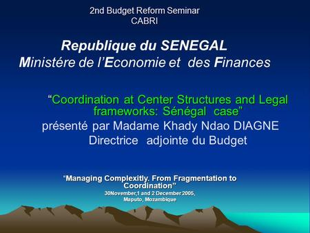 2nd Budget Reform Seminar CABRI Coordination at Center Structures and Legal frameworks: Sénégal caseCoordination at Center Structures and Legal frameworks: