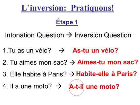 Linversion: Pratiquons! Étape 1 Intonation Question Inversion Question 1.Tu as un vélo? As-tu un vélo? 2. Tu aimes mon sac? 3. Elle habite à Paris? 4.