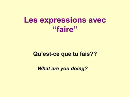 Les expressions avec faire Quest-ce que tu fais?? What are you doing?