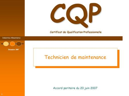 Industries Alimentaires Décembre 2007 1 CQP CQP Certificat de Qualification Professionnelle Accord paritaire du 20 juin 2007 Technicien de maintenance.