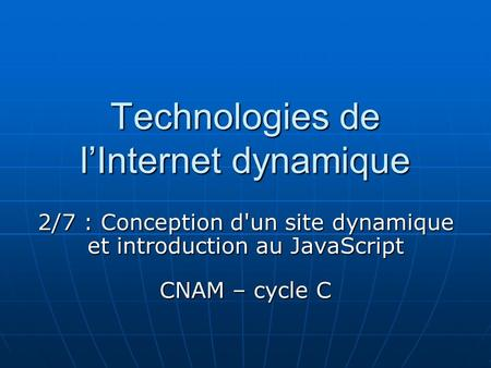 Technologies de lInternet dynamique 2/7 : Conception d'un site dynamique et introduction au JavaScript CNAM – cycle C.