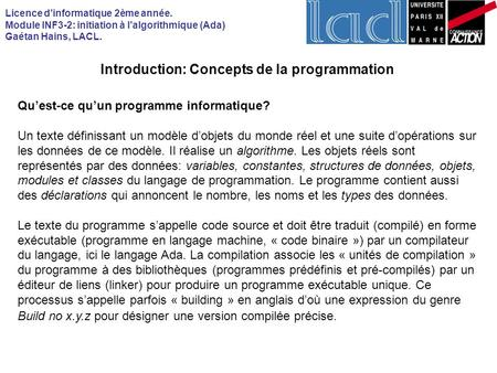 Licence dinformatique 2ème année. Module INF3-2: initiation à lalgorithmique (Ada) Gaétan Hains, LACL. Introduction: Concepts de la programmation Quest-ce.