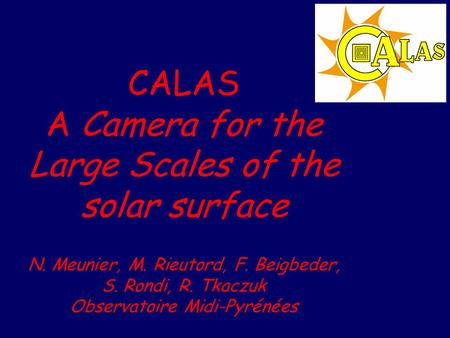 CALAS A Camera for the Large Scales of the solar surface N. Meunier, M. Rieutord, F. Beigbeder, S. Rondi, R. Tkaczuk Observatoire Midi-Pyrénées.