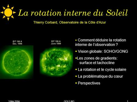 3 Mai 2004GOLF-NG1 La rotation interne du Soleil Comment déduire la rotation interne de lobservation ? Vision globale: SOHO/GONG Les zones de gradients: