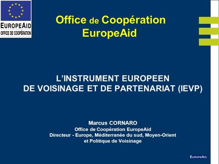 Office de Coopération EuropeAid LINSTRUMENT EUROPEEN DE VOISINAGE ET DE PARTENARIAT (IEVP) Marcus CORNARO Office de Coopération EuropeAid Directeur - Europe,