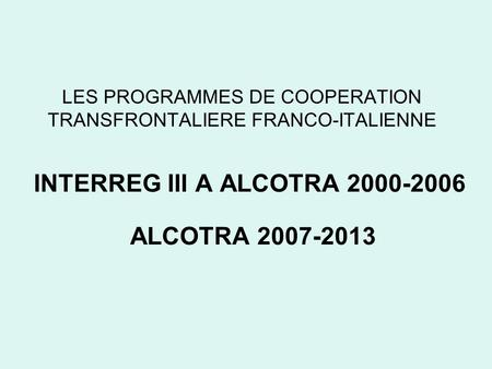LES PROGRAMMES DE COOPERATION TRANSFRONTALIERE FRANCO-ITALIENNE INTERREG III A ALCOTRA 2000-2006 ALCOTRA 2007-2013.