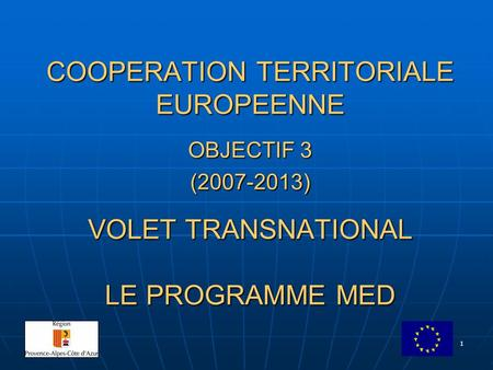 1 COOPERATION TERRITORIALE EUROPEENNE OBJECTIF 3 (2007-2013) VOLET TRANSNATIONAL LE PROGRAMME MED.