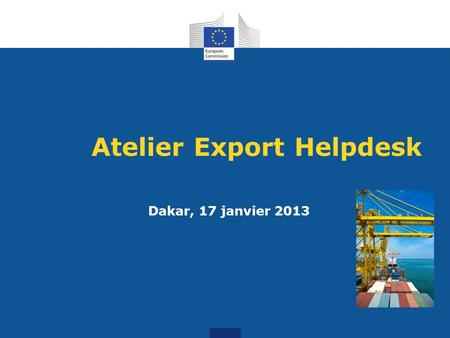 Atelier Export Helpdesk Tailoring trade and investment policy for those countries most in need Dakar, 17 janvier 2013.