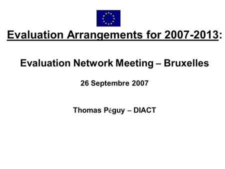 Evaluation Arrangements for 2007-2013: Evaluation Network Meeting – Bruxelles 26 Septembre 2007 Thomas P é guy – DIACT.