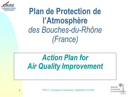 PPA 13 - European Commission - September 1st 2004 1 Plan de Protection de lAtmosphère des Bouches-du-Rhône (France) Action Plan for Air Quality Improvement.