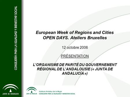 European Week of Regions and Cities OPEN DAYS. Ateliers Bruxelles 12 octobre 2006 PRÉSENTATION LORGANISME DE PARITÉ DU GOUVERNEMENT RÉGIONAL DE LANDALOUSIE.