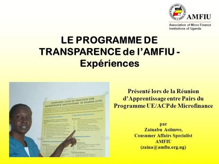 AMFIU Association of Micro Finance Institutions of Uganda LE PROGRAMME DE TRANSPARENCE de lAMFIU - Expériences Présenté lors de la Réunion dApprentissage.