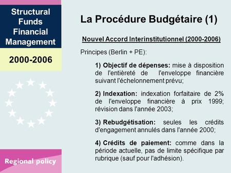 2000-2006 Structural Funds Financial Management La Procédure Budgétaire (1) Nouvel Accord Interinstitutionnel (2000-2006) Principes (Berlin + PE): 1)Objectif.