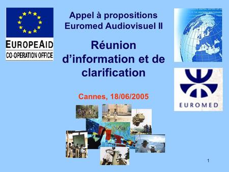 1 Appel à propositions Euromed Audiovisuel II Réunion dinformation et de clarification Cannes, 18/06/2005.
