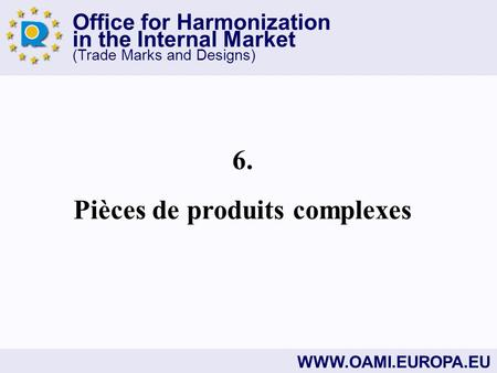 Office for Harmonization in the Internal Market (Trade Marks and Designs) WWW.OAMI.EUROPA.EU 6. Pièces de produits complexes.