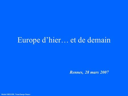 Europe dhier… et de demain Rennes, 28 mars 2007 Michel GRELIER, Team Europe France.