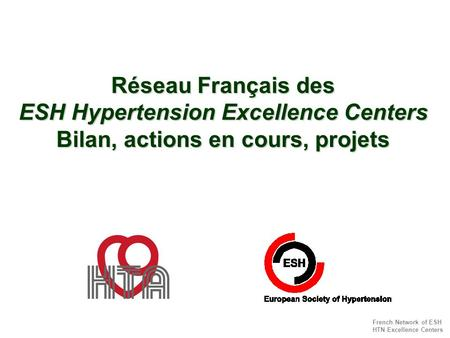 French Network of ESH HTN Excellence Centers Réseau Français des ESH Hypertension Excellence Centers Bilan, actions en cours, projets.