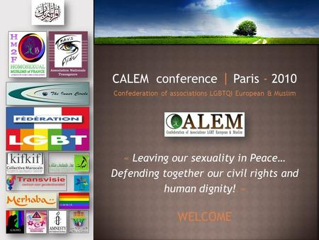 CALEM conference | Paris - 2010 Confederation of associations LGBTQI European & Muslim « Leaving our sexuality in Peace… Defending together our civil rights.
