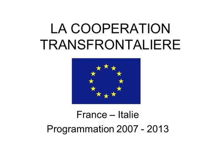 LA COOPERATION TRANSFRONTALIERE France – Italie Programmation 2007 - 2013.