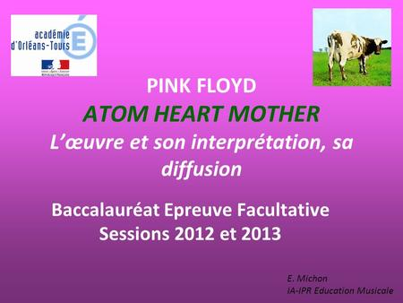 PINK FLOYD ATOM HEART MOTHER Lœuvre et son interprétation, sa diffusion Baccalauréat Epreuve Facultative Sessions 2012 et 2013 E. Michon IA-IPR Education.