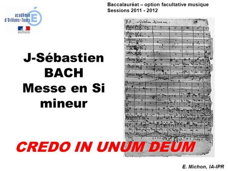 J-Sébastien BACH Messe en Si mineur CREDO IN UNUM DEUM E. Michon, IA-IPR Baccalauréat – option facultative musique Sessions 2011 - 2012.