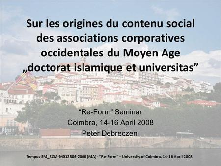 Sur les origines du contenu social des associations corporatives occidentales du Moyen Age doctorat islamique et universitas Re-Form Seminar Coimbra, 14-16.