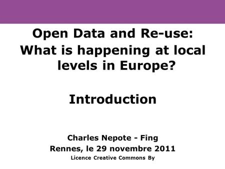 Open Data and Re-use: What is happening at local levels in Europe? Introduction Charles Nepote - Fing Rennes, le 29 novembre 2011 Licence Creative Commons.