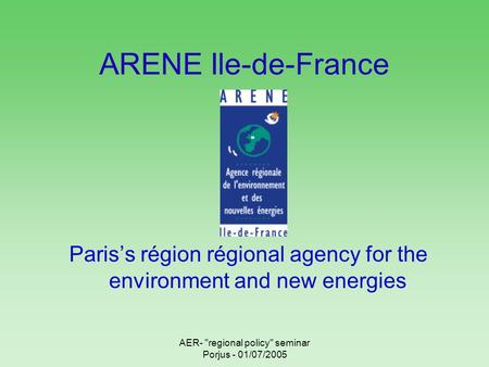 AER- regional policy seminar Porjus - 01/07/2005 ARENE Ile-de-France Pariss région régional agency for the environment and new energies.