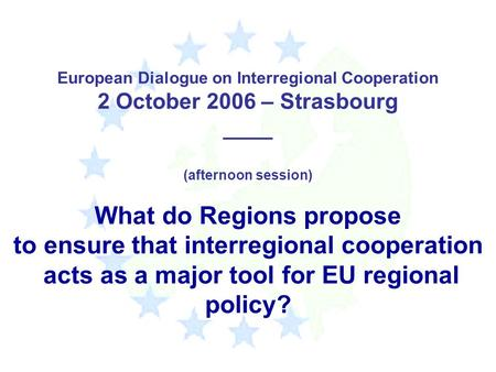 European Dialogue on Interregional Cooperation 2 October 2006 – Strasbourg ____ (afternoon session) What do Regions propose to ensure that interregional.