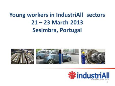 Young workers in IndustriAll sectors 21 – 23 March 2013 Sesimbra, Portugal 1.