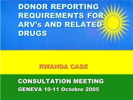 DONOR REPORTING REQUIREMENTS FOR ARVs AND RELATED DRUGS RWANDA CASE CONSULTATION MEETING GENEVA 10-11 Octobre 2005.