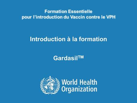 Formation Essentielle pour lintroduction du Vaccin contre le VPH Introduction à la formation Gardasil TM.