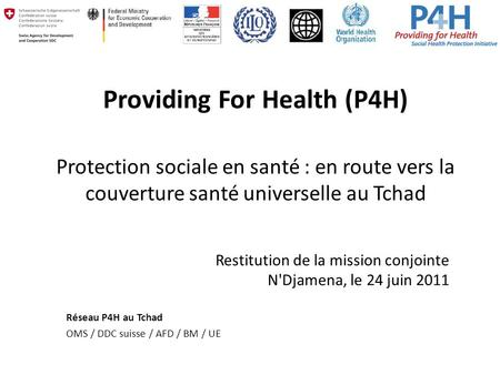 Providing For Health (P4H) Protection sociale en santé : en route vers la couverture santé universelle au Tchad Restitution de la mission conjointe N'Djamena,