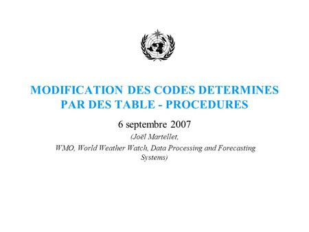 MODIFICATION DES CODES DETERMINES PAR DES TABLE - PROCEDURES 6 septembre 2007 (Joël Martellet, WMO, World Weather Watch, Data Processing and Forecasting.