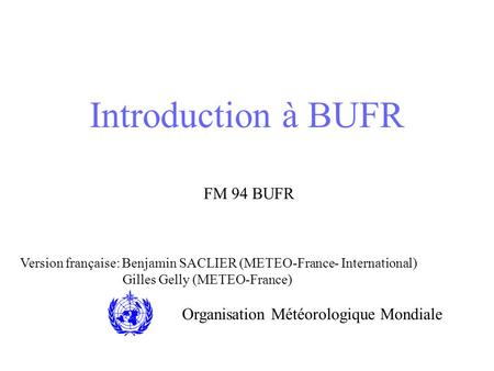 Introduction à BUFR FM 94 BUFR Organisation Météorologique Mondiale Version française: Benjamin SACLIER (METEO-France- International) Gilles Gelly (METEO-France)